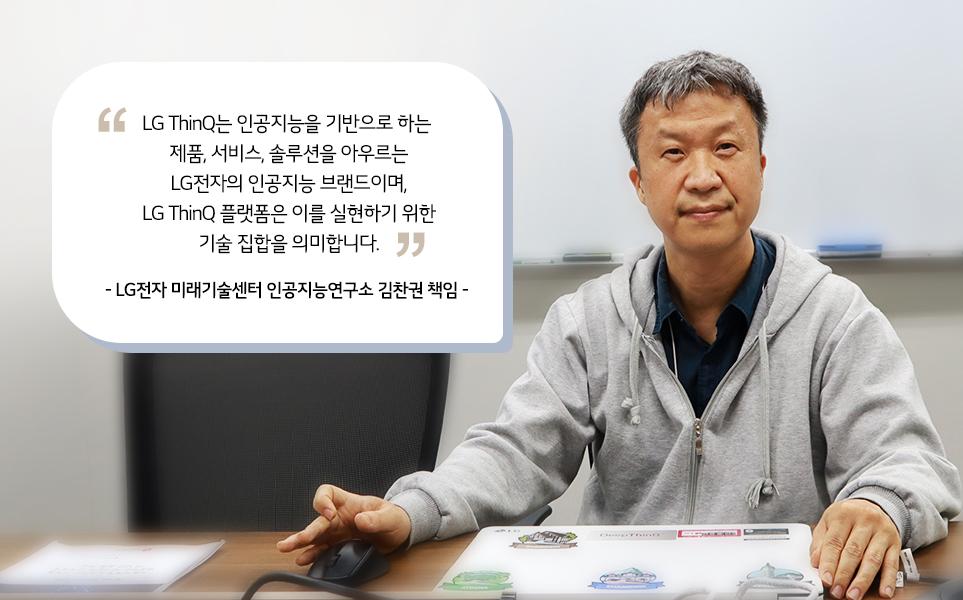 LG ThinQ는 인공지능을 기반으로 하는 제품, 솔루션을 아우르는 LG전자의 인공지능 브랜드이며, LG ThinQ 플랫폼은 이를 실현하기 위한 기술 집합을 의미합니다.