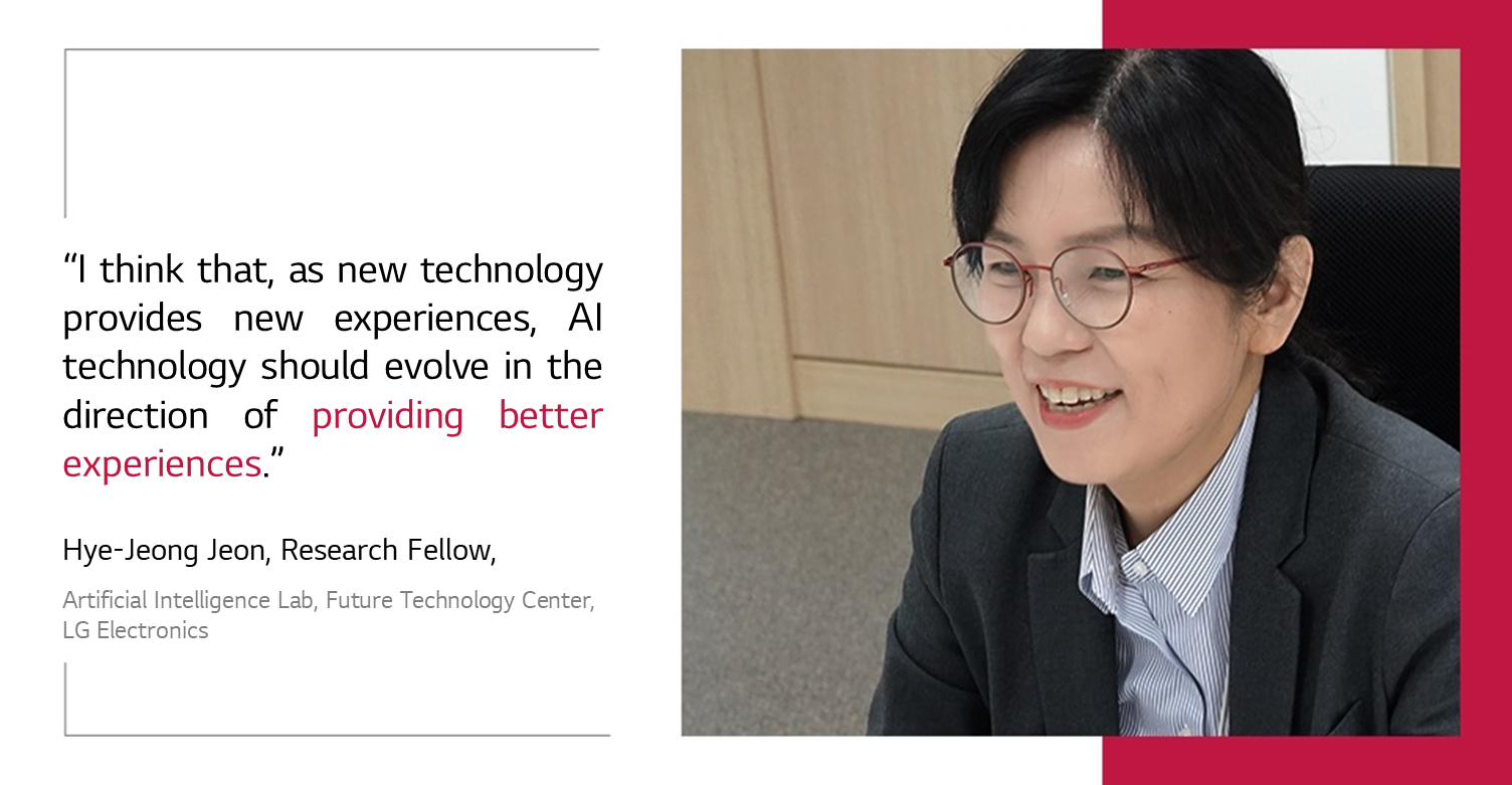 I think that, as new technology provides new experiences, AI technology should evolve in the direction of providing better experiences.